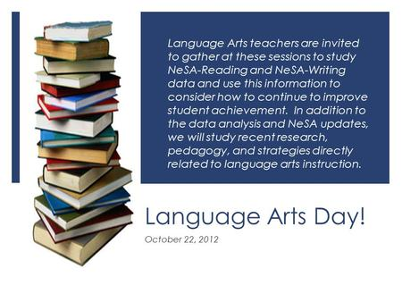 Language Arts Day! October 22, 2012 Language Arts teachers are invited to gather at these sessions to study NeSA-Reading and NeSA-Writing data and use.