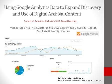 Ball State University Libraries A destination for research, learning, and friends Using Google Analytics Data to Expand Discovery and Use of Digital Archival.