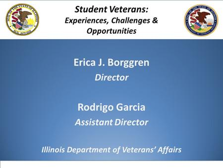 Erica J. Borggren Director Rodrigo Garcia Assistant Director Illinois Department of Veterans' Affairs Student Veterans: Experiences, Challenges & Opportunities.