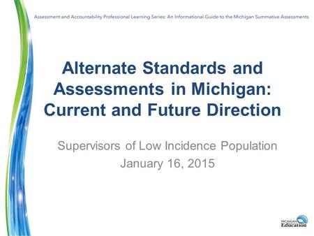 Alternate Standards and Assessments in Michigan: Current and Future Direction Supervisors of Low Incidence Population January 16, 2015.