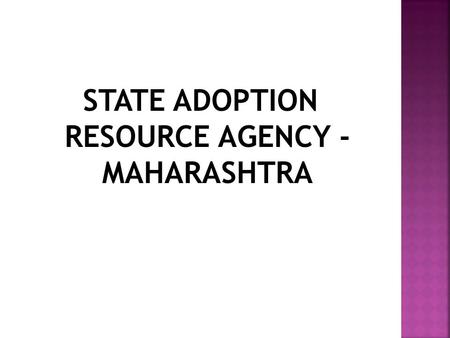 STATE ADOPTION RESOURCE AGENCY - MAHARASHTRA.  SARA in Maharashtra state started functioning in the month of July, 2012  SARA functions as the agency.