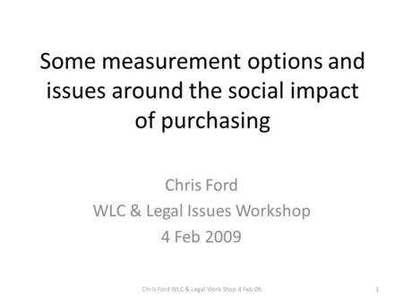 Some measurement options and issues around the social impact of purchasing Chris Ford WLC & Legal Issues Workshop 4 Feb 2009 1Chris Ford WLC & Legal Work.