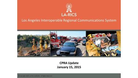 Los Angeles Interoperable Regional Communications System © Copyright 2015, LA-RICS Authority. All Rights Reserved. CPRA Update January 15, 2015.
