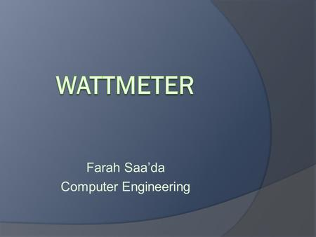 Farah Saa'da Computer Engineering. The wattmeter : is an instrument for measuring the electric power (or the supply rate of electrical energy) in watts.