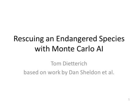 Rescuing an Endangered Species with Monte Carlo AI Tom Dietterich based on work by Dan Sheldon et al. 1.