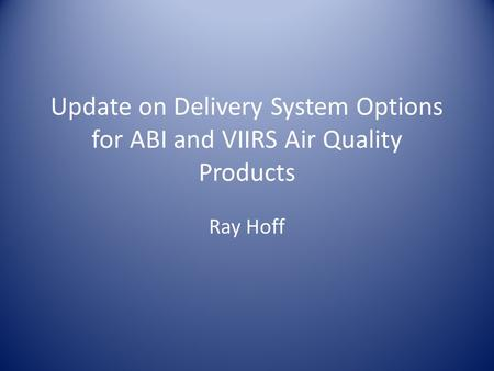 Update on Delivery System Options for ABI and VIIRS Air Quality Products Ray Hoff.