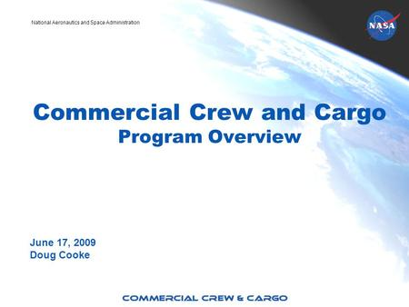 National Aeronautics and Space Administration Commercial Crew and Cargo Program Overview June 17, 2009 Doug Cooke.