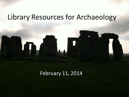 Library Resources for Archaeology February 11, 2014.