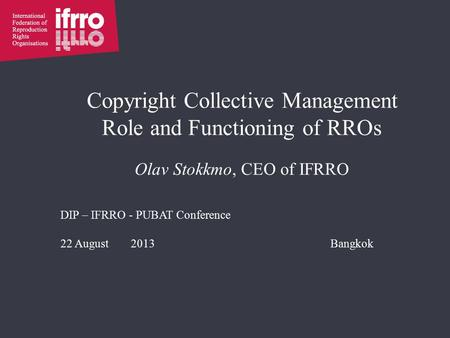 Copyright Collective Management Role and Functioning of RROs Olav Stokkmo, CEO of IFRRO DIP – IFRRO - PUBAT Conference 22 August 2013Bangkok.