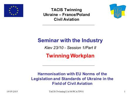 19/05/2015 TACIS Twinning UA/06/PCA/TP/011 TACIS Twinning Ukraine – France/Poland Civil Aviation Harmonisation with EU Norms of the Legislation and Standards.