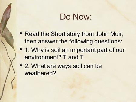 Do Now: Read the Short story from John Muir, then answer the following questions: 1. Why is soil an important part of our environment? T and T 2. What.