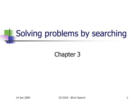 14 Jan 2004CS 3243 - Blind Search1 Solving problems by searching Chapter 3.