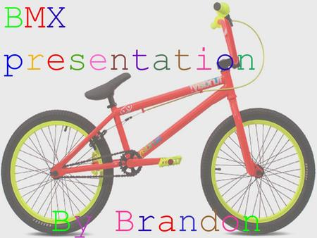 BMX presentation By By BrandonBrandon. Parts of the bike Pedal Sprocket Chain Wheel rim Wheel Spoke Tyre Seat Hand grip Hub Forks Stem Handlebars Frame.