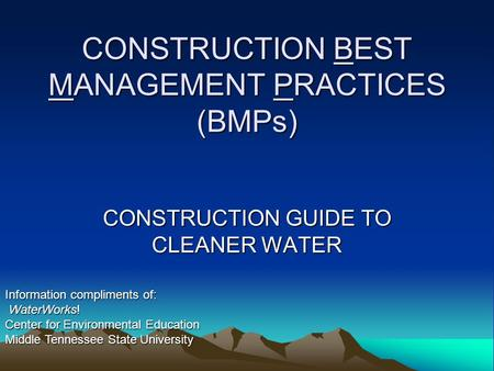CONSTRUCTION BEST MANAGEMENT PRACTICES (BMPs) CONSTRUCTION GUIDE TO CLEANER WATER Information compliments of: WaterWorks! WaterWorks! Center for Environmental.