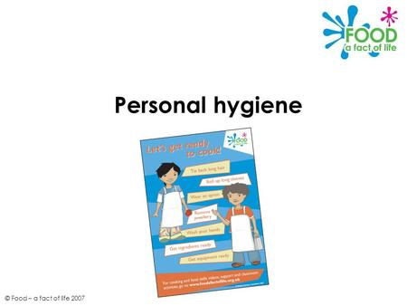 © Food – a fact of life 2007 Personal hygiene. © Food – a fact of life 2007 Personal hygiene Good personal hygiene is important to prevent risk of food.