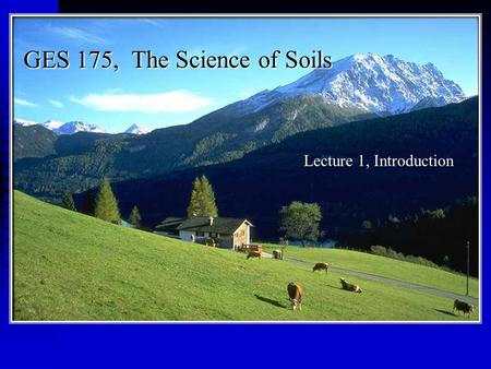 GES 175, The Science of Soils Lecture 1, Introduction.
