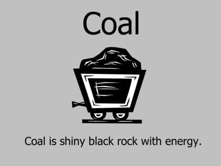 Coal Coal is shiny black rock with energy.. Coal was formed millions of years ago, before the dinosaurs lived!