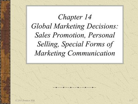 Chapter 14 Global Marketing Decisions: Sales Promotion, Personal Selling, Special Forms of Marketing Communication © 2005 Prentice Hall.