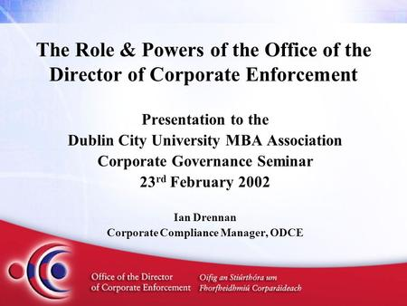 The Role & Powers of the Office of the Director of Corporate Enforcement Presentation to the Dublin City University MBA Association Corporate Governance.