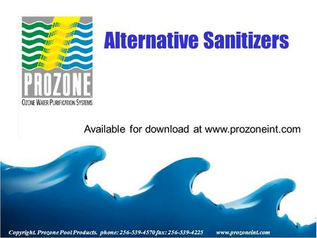 Copyright. Prozone Pool Products. phone: 256-539-4570 fax: 256-539-4225 www.prozoneint.com Alternative Sanitizers Available for download at www.prozoneint.com.