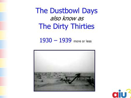 The Dustbowl Days also know as The Dirty Thirties 1930 – 1939 more or less.