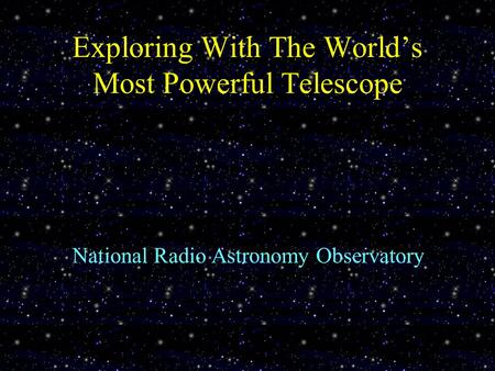 Exploring With The World's Most Powerful Telescope National Radio Astronomy Observatory.