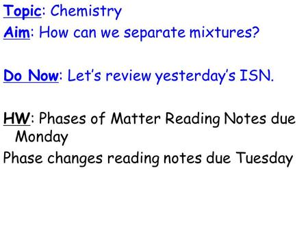 Topic: Chemistry Aim: How can we separate mixtures? Do Now: Let's review yesterday's ISN. HW: Phases of Matter Reading Notes due Monday Phase changes reading.