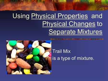 Using Physical Properties and Physical Changes to Separate Mixtures Trail Mix is a type of mixture.