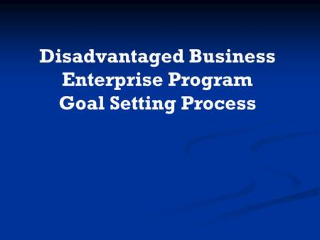 Disadvantaged Business Enterprise Program Goal Setting Process.