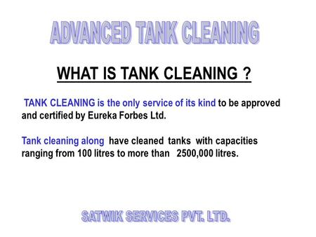 WHAT IS TANK CLEANING ? TANK CLEANING is the only service of its kind to be approved and certified by Eureka Forbes Ltd. Tank cleaning along have cleaned.