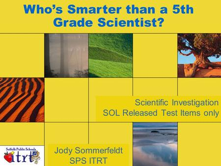 Scientific Investigation SOL Released Test Items only Jody Sommerfeldt SPS ITRT Who's Smarter than a 5th Grade Scientist?