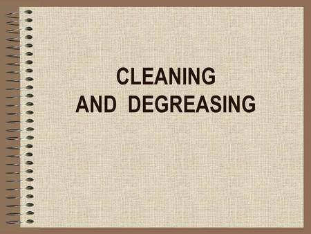 CLEANING AND DEGREASING. What is cleaning? Cleaning is nothing more than the displacement of dirt from a place where it is disturbing to a place where.