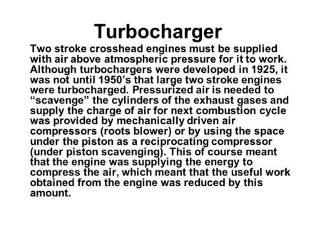 Turbocharger Two stroke crosshead engines must be supplied with air above atmospheric pressure for it to work. Although turbochargers were developed in.