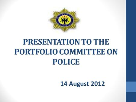 PRESENTATION TO THE PORTFOLIO COMMITTEE ON POLICE 14 August 2012.