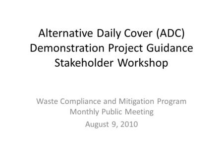Alternative Daily Cover (ADC) Demonstration Project Guidance Stakeholder Workshop Waste Compliance and Mitigation Program Monthly Public Meeting August.