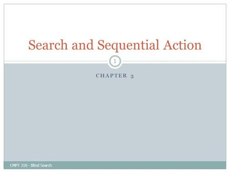 CHAPTER 3 CMPT 310 - Blind Search 1 Search and Sequential Action.