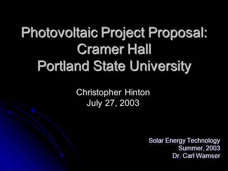Photovoltaic Project Proposal: Cramer Hall Portland State University Solar Energy Technology Summer, 2003 Dr. Carl Wamser Christopher Hinton July 27, 2003.