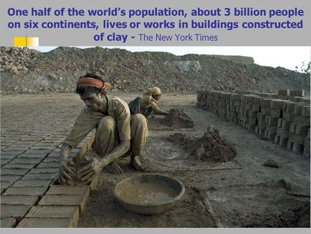 One half of the world's population, about 3 billion people on six continents, lives or works in buildings constructed of clay - The New York Times.