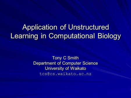 Application of Unstructured Learning in Computational Biology Tony C Smith Department of Computer Science University of Waikato
