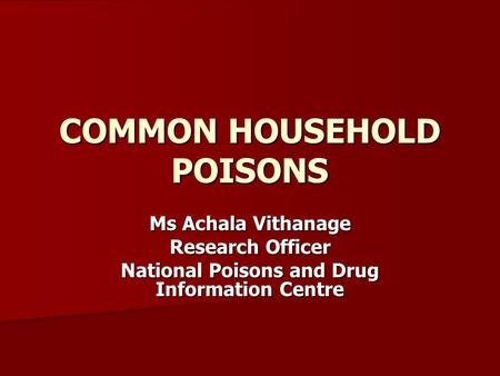 COMMON HOUSEHOLD POISONS Ms Achala Vithanage Research Officer National Poisons and Drug Information Centre.
