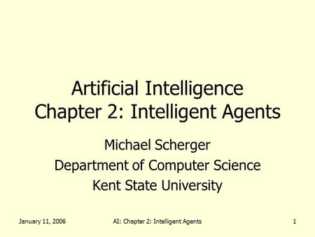 January 11, 2006AI: Chapter 2: Intelligent Agents1 Artificial Intelligence Chapter 2: Intelligent Agents Michael Scherger Department of Computer Science.