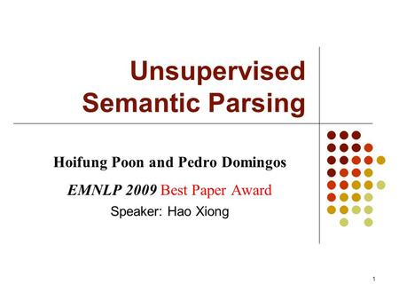 1 Unsupervised Semantic Parsing Hoifung Poon and Pedro Domingos EMNLP 2009 Best Paper Award Speaker: Hao Xiong.