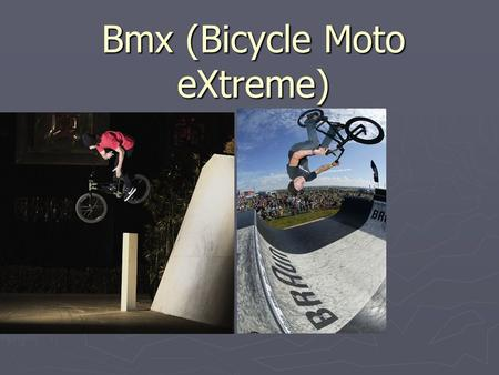 Bmx (Bicycle Moto eXtreme). History. ► BMX competitions offered an inspiring effect on low- cost and often close to home. It is therefore easy to understand.