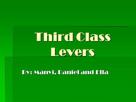 Third Class Levers By: Manyi, Daniel and Ella. What is a Third Class Lever? Definition: A lever where the effort is located between the fulcrum and the.