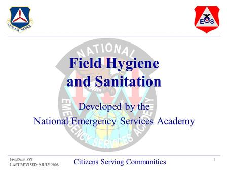 1FieldSanit.PPT LAST REVISED: 9 JULY 2008 Citizens Serving Communities Field Hygiene and Sanitation Developed by the National Emergency Services Academy.