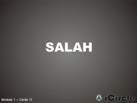 Module 1 – Circle 11 SALAH. Module 1 – Circle 11 What is Salah? Salah is the prayer of a Muslim, in which he or she can communicate directly with Allah.