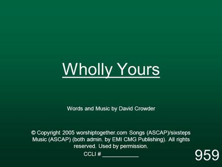 Wholly Yours Words and Music by David Crowder © Copyright 2005 worshiptogether.com Songs (ASCAP)/sixsteps Music (ASCAP) (both admin. by EMI CMG Publishing).