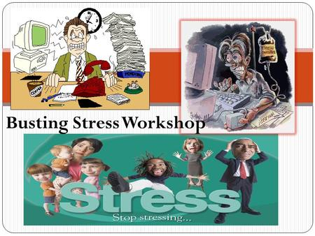 Busting Stress Workshop. On a piece of paper: Write five things that causes you stress and how you handle them. SAMPLE Stress FactorsHow I solve it Too.