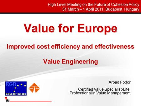 Value for Europe Improved cost efficiency and effectiveness Value Engineering Árpád Fodor Certified Value Specialist-Life, Professional in Value Management.