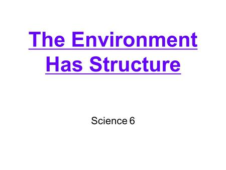 The Environment Has Structure Science 6. What is an environment? –Everything that affects an organism What is ecology? –The study of the interactions.